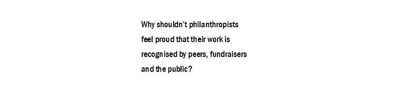 Why shouldn't philanthropists feel proud that their work is recognised by peers, fundraisers and the public?