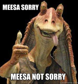 Jar Jar Binks - meesa sorry (Quickmeme.com)